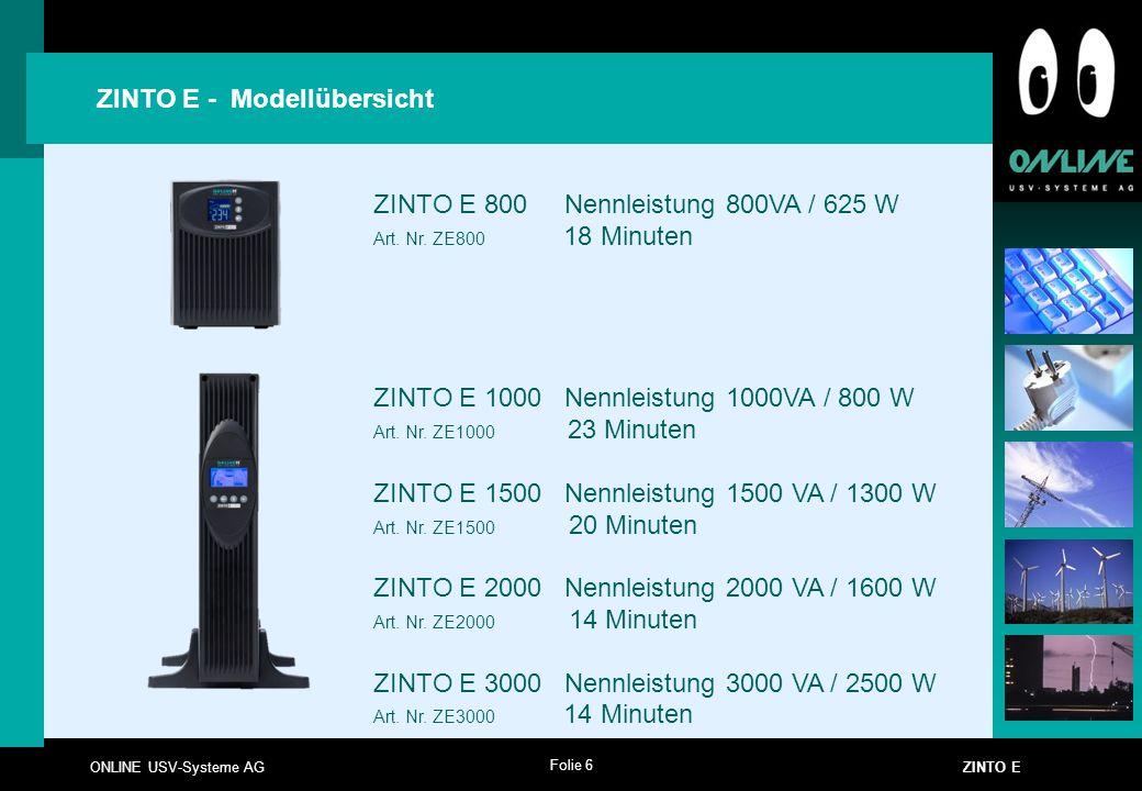 Folie 6 ONLINE USV-Systeme AG ZINTO E ZINTO E - Modellübersicht ZINTO E 800 Nennleistung 800VA / 625 W Art. Nr. ZE800 18 Minuten ZINTO E 1000 Nennleis