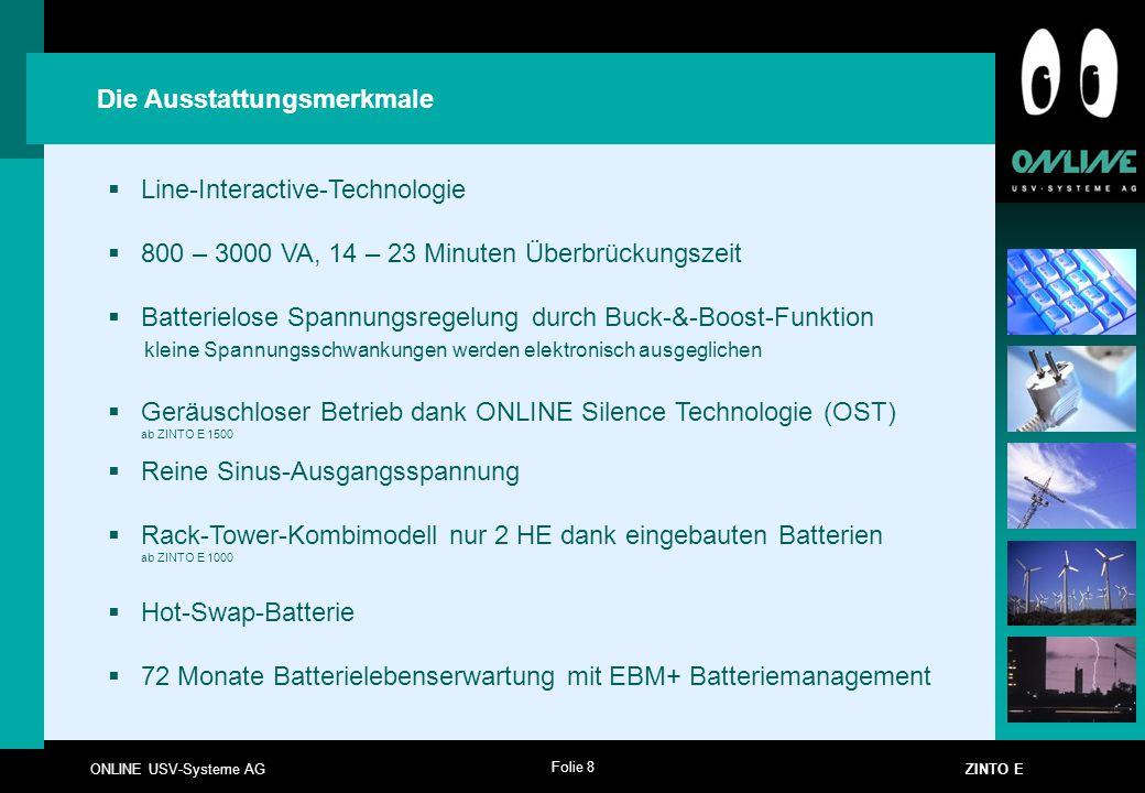 Folie 8 ONLINE USV-Systeme AG ZINTO E Die Ausstattungsmerkmale  Line-Interactive-Technologie  800 – 3000 VA, 14 – 23 Minuten Überbrückungszeit  Bat