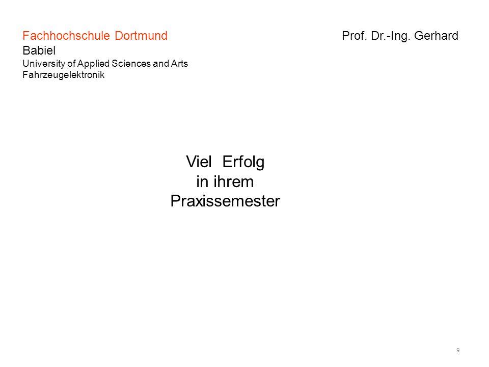 Fachhochschule Dortmund Prof. Dr.-Ing. Gerhard Babiel University of Applied Sciences and Arts Fahrzeugelektronik 9 Viel Erfolg in ihrem Praxissemester