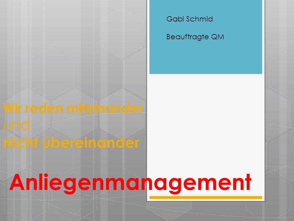 Wir reden miteinander und nicht übereinander Anliegenmanagement Gabi Schmid Beauftragte QM