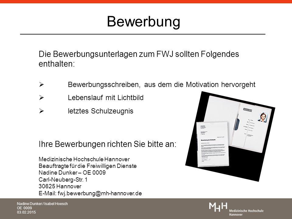 _____________________________________________ Die Bewerbungsunterlagen zum FWJ sollten Folgendes enthalten:  Bewerbungsschreiben, aus dem die Motivation hervorgeht  Lebenslauf mit Lichtbild  letztes Schulzeugnis Ihre Bewerbungen richten Sie bitte an: Medizinische Hochschule Hannover Beauftragte für die Freiwilligen Dienste Nadine Dunker – OE 0009 Carl-Neuberg-Str.