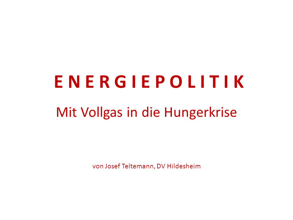 E N E R G I E P O L I T I K Mit Vollgas in die Hungerkrise von Josef Teltemann, DV Hildesheim