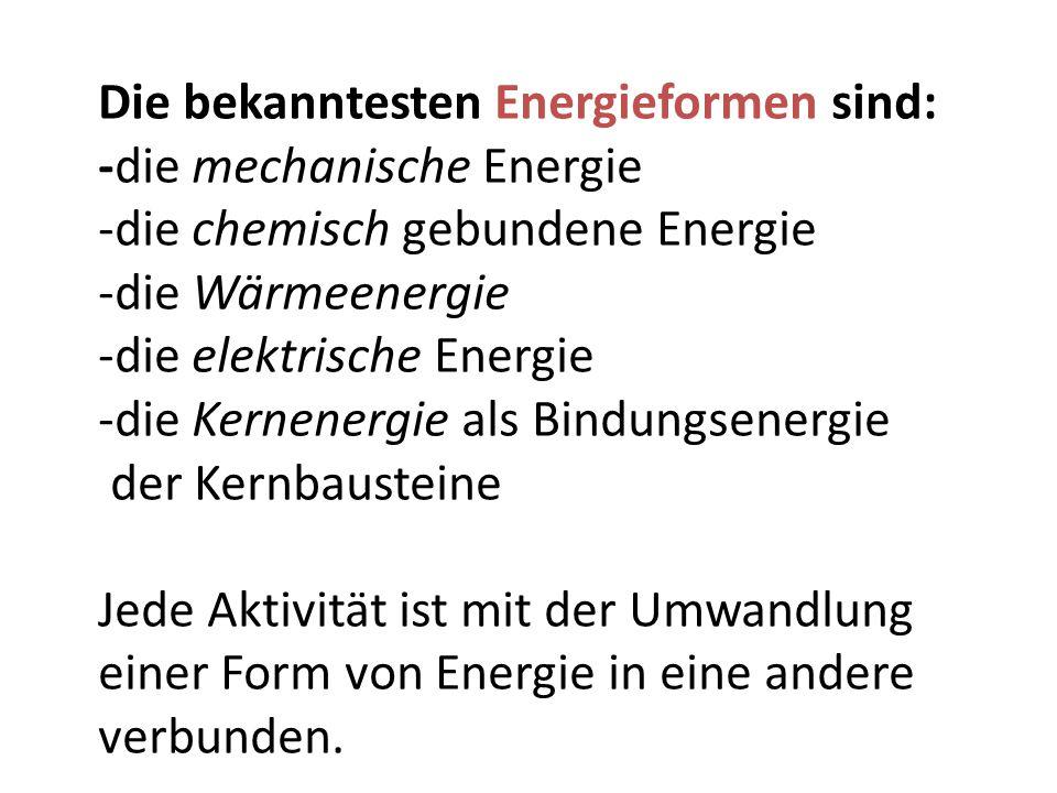 Die bekanntesten Energieformen sind: -die mechanische Energie -die chemisch gebundene Energie -die Wärmeenergie -die elektrische Energie -die Kernenergie als Bindungsenergie der Kernbausteine Jede Aktivität ist mit der Umwandlung einer Form von Energie in eine andere verbunden.