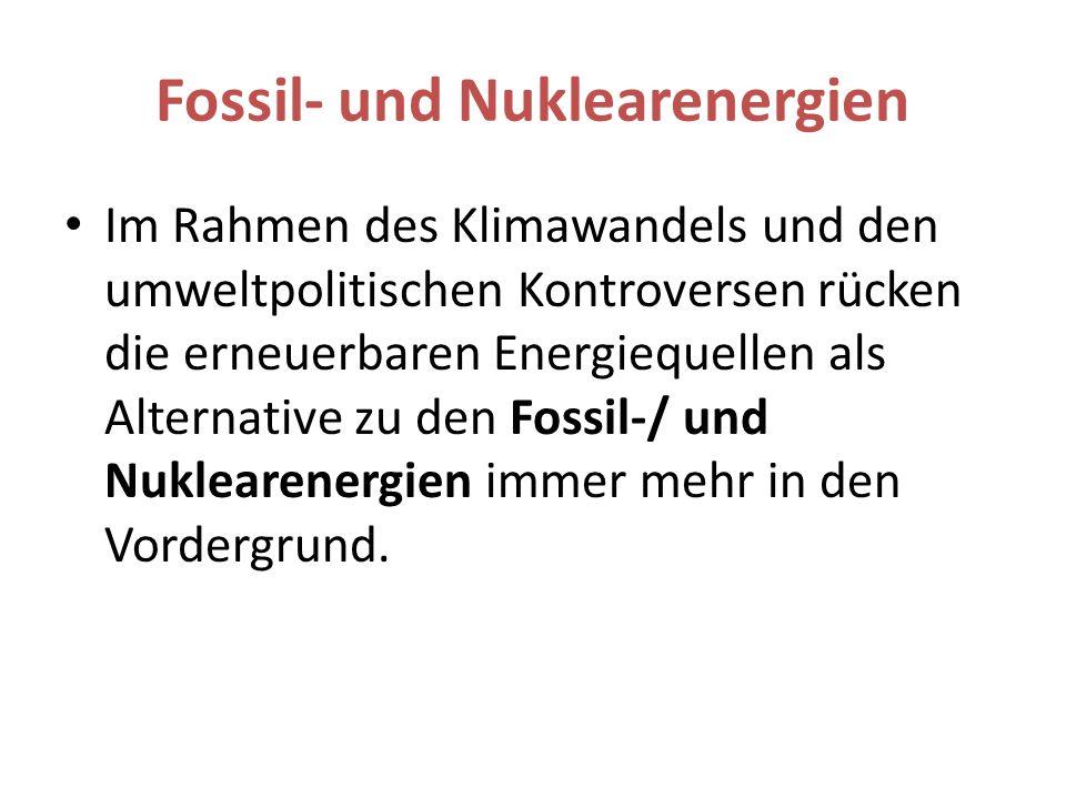Fossil- und Nuklearenergien Im Rahmen des Klimawandels und den umweltpolitischen Kontroversen rücken die erneuerbaren Energiequellen als Alternative zu den Fossil-/ und Nuklearenergien immer mehr in den Vordergrund.