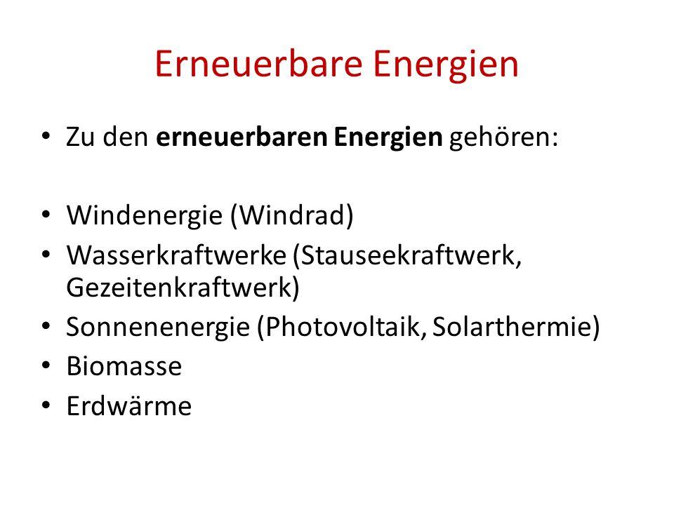 Erneuerbare Energien Zu den erneuerbaren Energien gehören: Windenergie (Windrad) Wasserkraftwerke (Stauseekraftwerk, Gezeitenkraftwerk) Sonnenenergie (Photovoltaik, Solarthermie) Biomasse Erdwärme