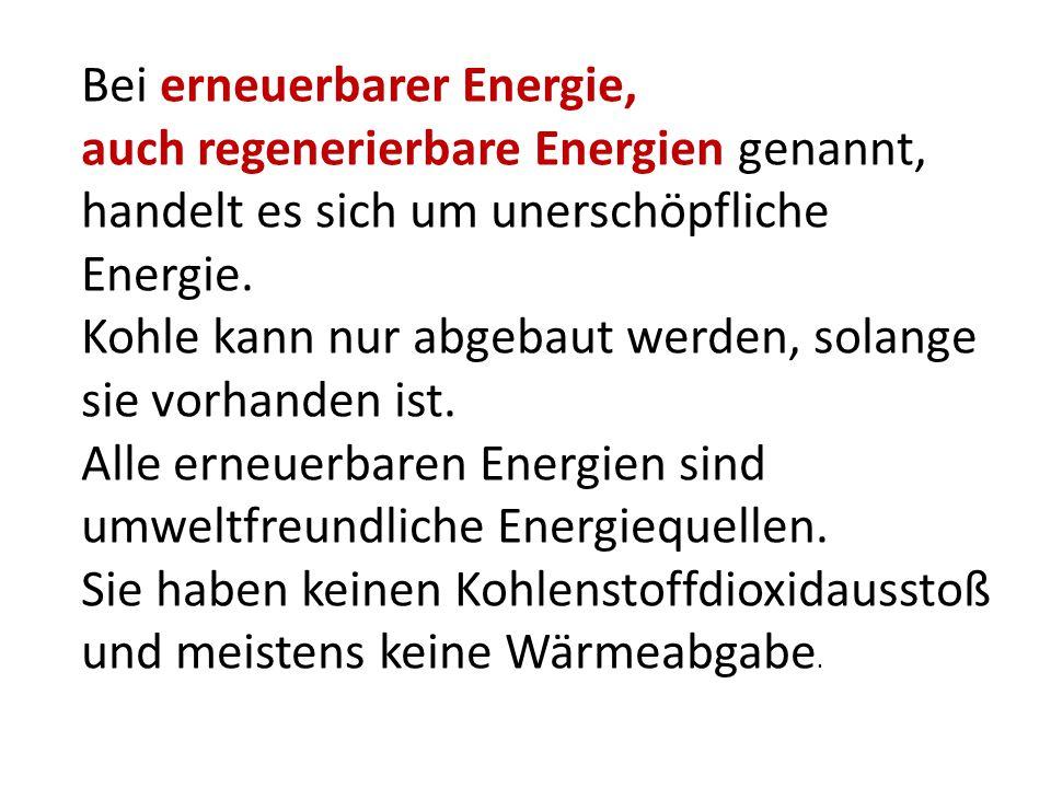 Bei erneuerbarer Energie, auch regenerierbare Energien genannt, handelt es sich um unerschöpfliche Energie. Kohle kann nur abgebaut werden, solange si