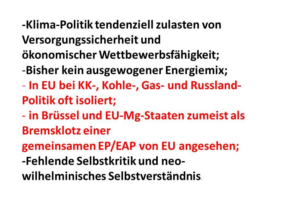 -Klima-Politik tendenziell zulasten von Versorgungssicherheit und ökonomischer Wettbewerbsfähigkeit; -Bisher kein ausgewogener Energiemix; - In EU bei KK-, Kohle-, Gas- und Russland- Politik oft isoliert; - in Brüssel und EU-Mg-Staaten zumeist als Bremsklotz einer gemeinsamen EP/EAP von EU angesehen; -Fehlende Selbstkritik und neo- wilhelminisches Selbstverständnis.