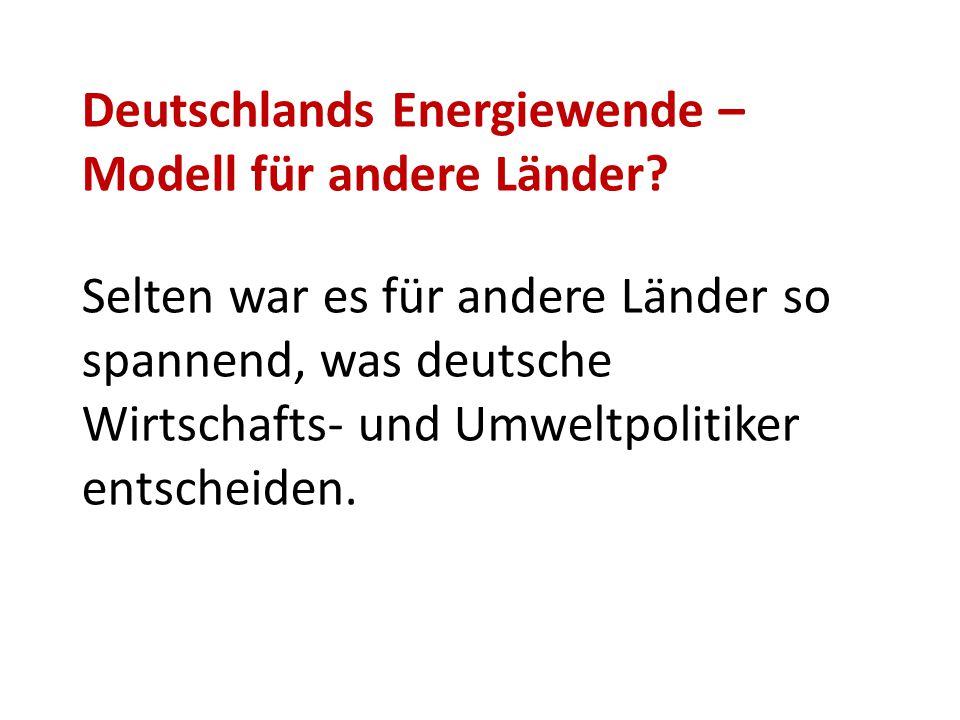 Deutschlands Energiewende – Modell für andere Länder? Selten war es für andere Länder so spannend, was deutsche Wirtschafts- und Umweltpolitiker entsc