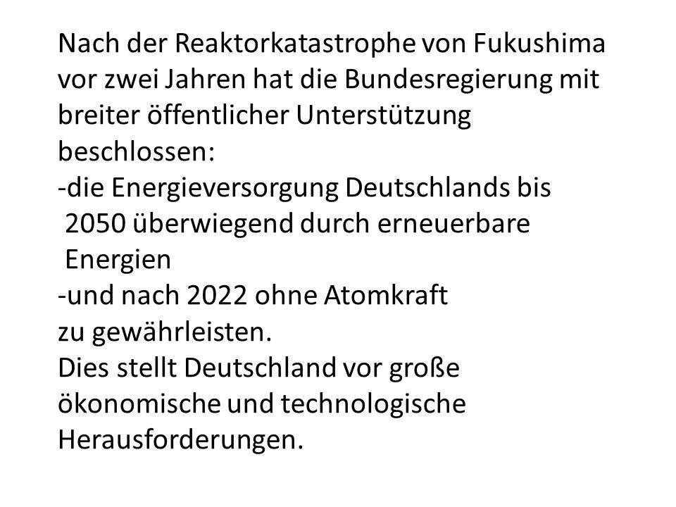 Nach der Reaktorkatastrophe von Fukushima vor zwei Jahren hat die Bundesregierung mit breiter öffentlicher Unterstützung beschlossen: -die Energieversorgung Deutschlands bis 2050 überwiegend durch erneuerbare Energien -und nach 2022 ohne Atomkraft zu gewährleisten.