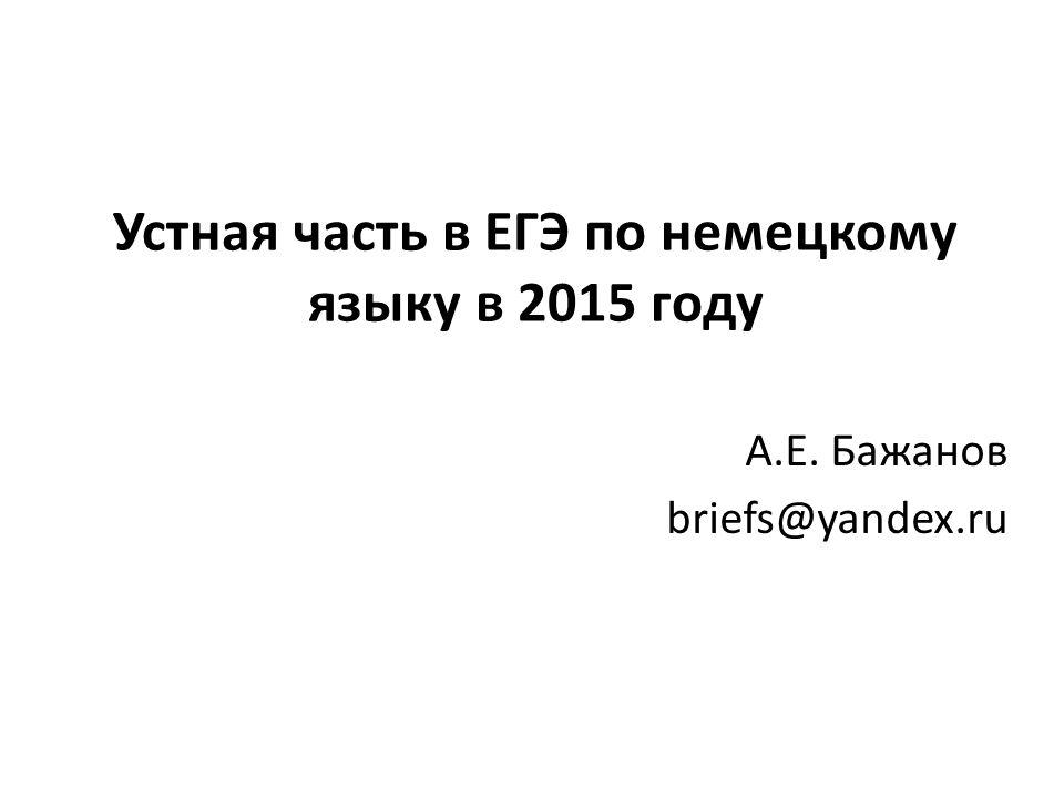 Устная часть в ЕГЭ по немецкому языку в 2015 году А.Е. Бажанов briefs@yandex.ru