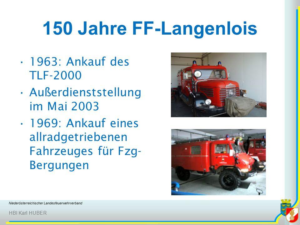 Niederösterreichischer Landesfeuerwehrverband HBI Karl HUBER 150 Jahre FF-Langenlois 1963: Ankauf des TLF-2000 Außerdienststellung im Mai 2003 1969: Ankauf eines allradgetriebenen Fahrzeuges für Fzg- Bergungen