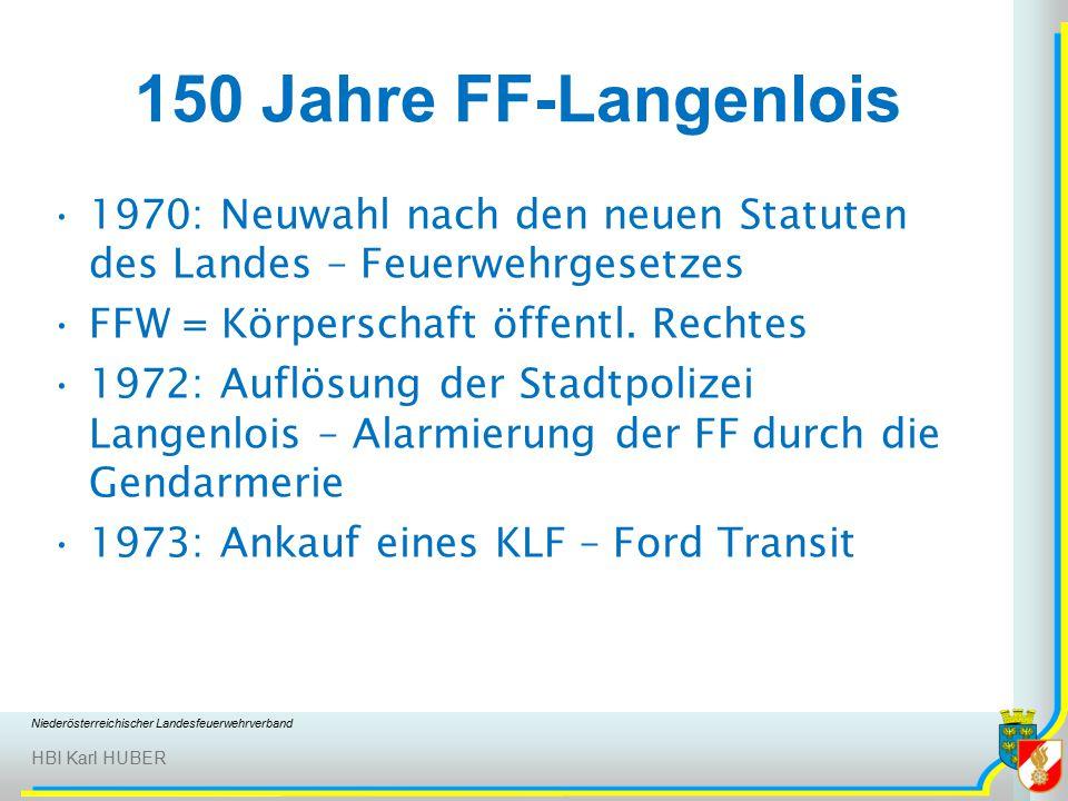 Niederösterreichischer Landesfeuerwehrverband HBI Karl HUBER 150 Jahre FF-Langenlois 1970: Neuwahl nach den neuen Statuten des Landes – Feuerwehrgesetzes FFW = Körperschaft öffentl.