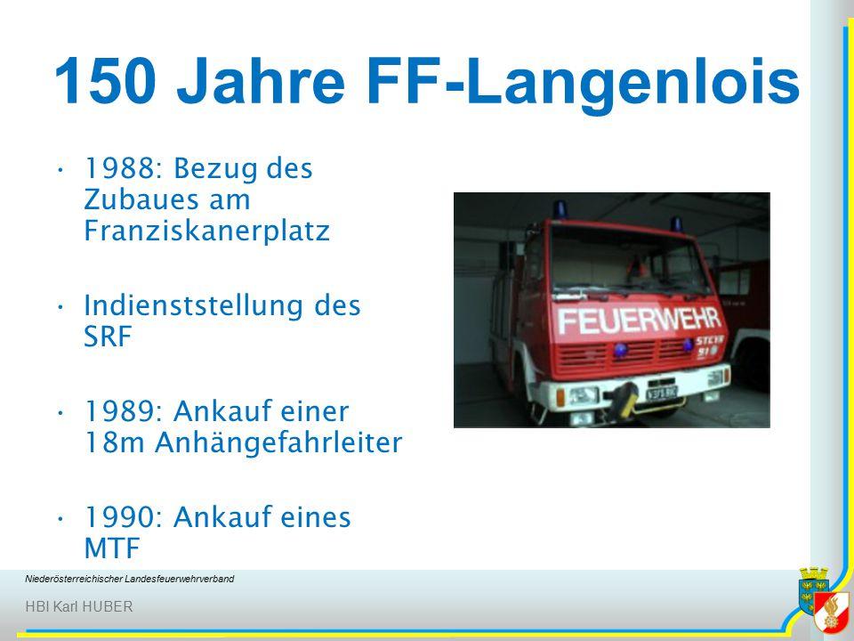 Niederösterreichischer Landesfeuerwehrverband HBI Karl HUBER 150 Jahre FF-Langenlois 1988: Bezug des Zubaues am Franziskanerplatz Indienststellung des SRF 1989: Ankauf einer 18m Anhängefahrleiter 1990: Ankauf eines MTF