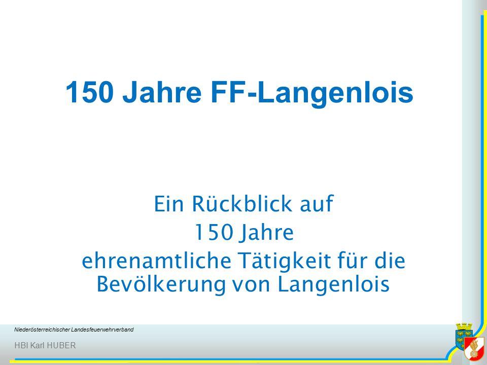 Niederösterreichischer Landesfeuerwehrverband HBI Karl HUBER 150 Jahre FF-Langenlois Ein Rückblick auf 150 Jahre ehrenamtliche Tätigkeit für die Bevölkerung von Langenlois