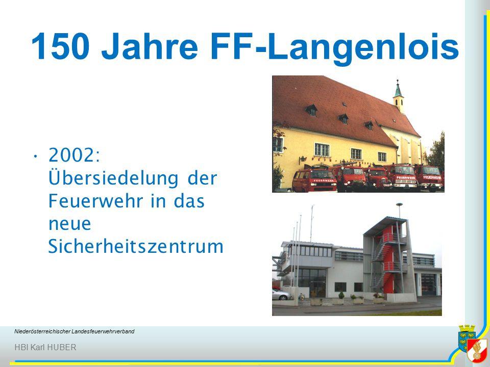 Niederösterreichischer Landesfeuerwehrverband HBI Karl HUBER 150 Jahre FF-Langenlois 2002: Übersiedelung der Feuerwehr in das neue Sicherheitszentrum