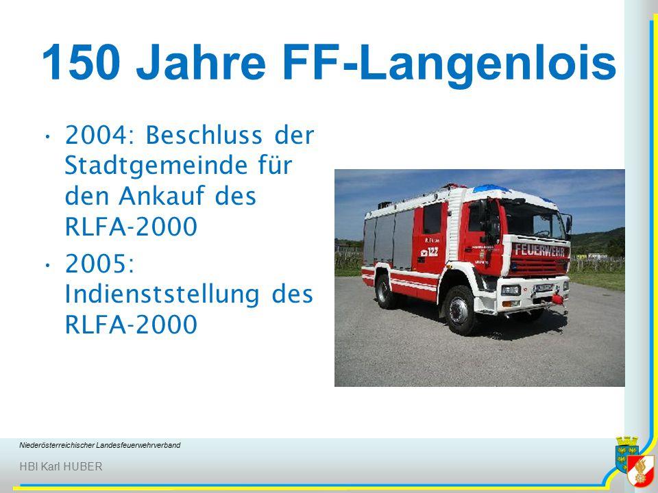 Niederösterreichischer Landesfeuerwehrverband HBI Karl HUBER 150 Jahre FF-Langenlois 2004: Beschluss der Stadtgemeinde für den Ankauf des RLFA-2000 2005: Indienststellung des RLFA-2000