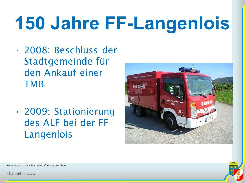 Niederösterreichischer Landesfeuerwehrverband HBI Karl HUBER 150 Jahre FF-Langenlois 2008: Beschluss der Stadtgemeinde für den Ankauf einer TMB 2009: Stationierung des ALF bei der FF Langenlois