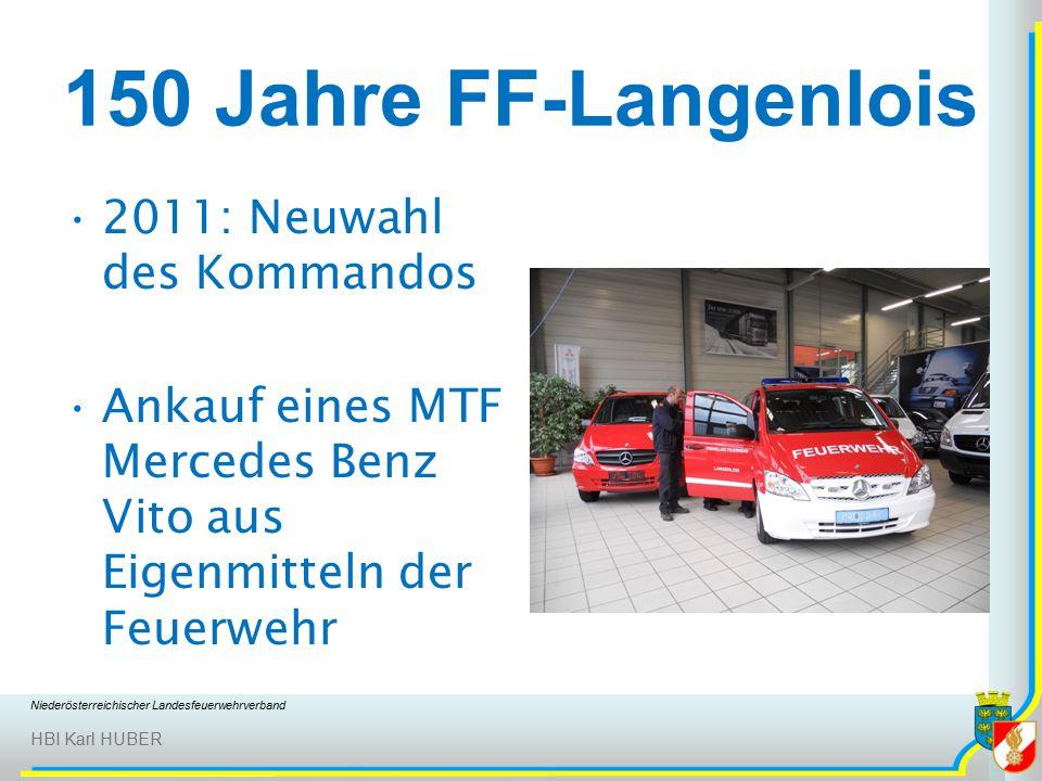 Niederösterreichischer Landesfeuerwehrverband HBI Karl HUBER 150 Jahre FF-Langenlois 2011: Neuwahl des Kommandos Ankauf eines MTF Mercedes Benz Vito aus Eigenmitteln der Feuerwehr