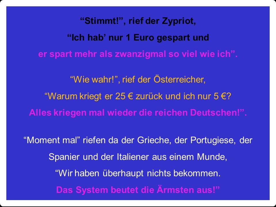 """""""Stimmt!"""", rief der Zypriot, """"Ich hab' nur 1 Euro gespart und er spart mehr als zwanzigmal so viel wie ich"""". """"Wie wahr!"""", rief der Österreicher, """"Waru"""