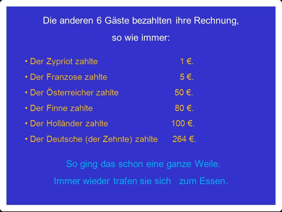 Die anderen 6 Gäste bezahlten ihre Rechnung, so wie immer: Der Zypriot zahlte 1 €. Der Franzose zahlte 5 €. Der Österreicher zahlte 50 €. Der Finne za