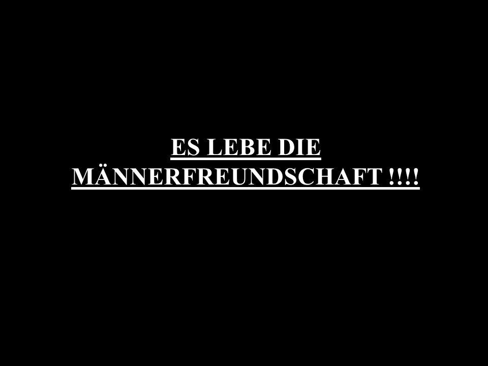 ES LEBE DIE MÄNNERFREUNDSCHAFT !!!!