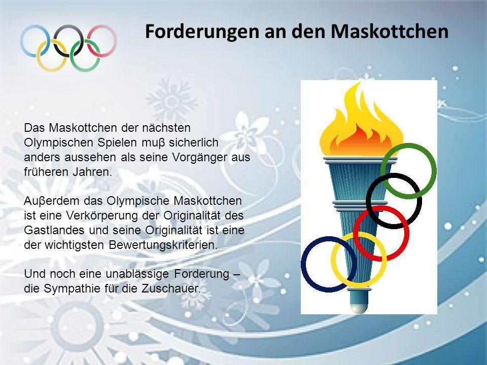 Forderungen an den Maskottchen Das Maskottchen der nächsten Olympischen Spielen muβ sicherlich anders aussehen als seine Vorgänger aus früheren Jahren