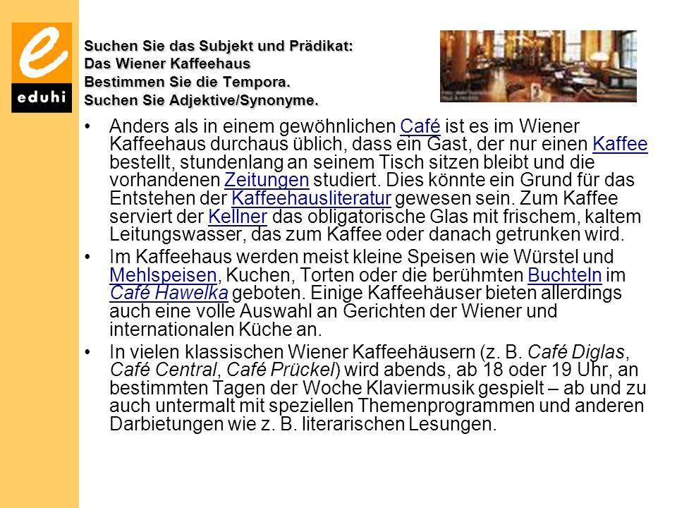 Suchen Sie das Subjekt und Prädikat: Das Wiener Kaffeehaus Bestimmen Sie die Tempora. Suchen Sie Adjektive/Synonyme. Anders als in einem gewöhnlichen