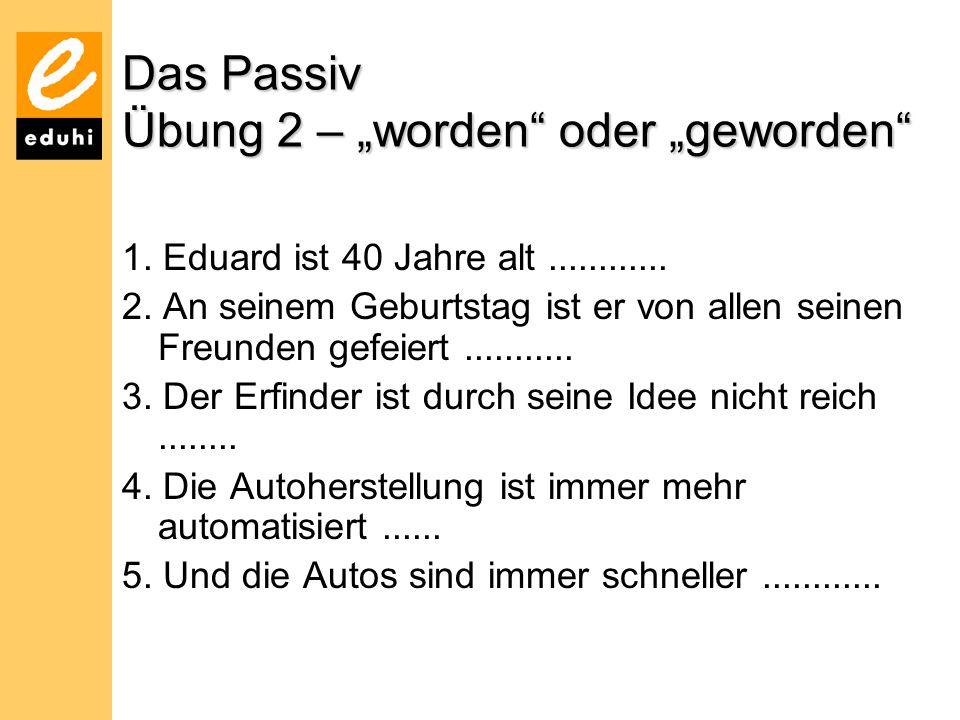 """Das Passiv Übung 2 – """"worden"""" oder """"geworden"""" 1. Eduard ist 40 Jahre alt............ 2. An seinem Geburtstag ist er von allen seinen Freunden gefeiert"""