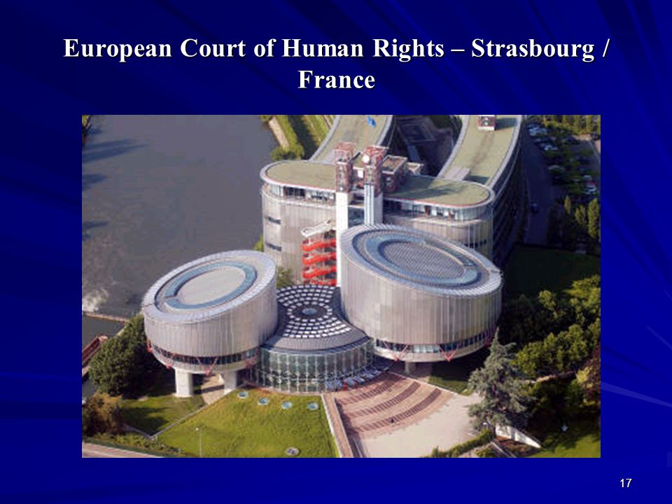 17 European Court of Human Rights – Strasbourg / France
