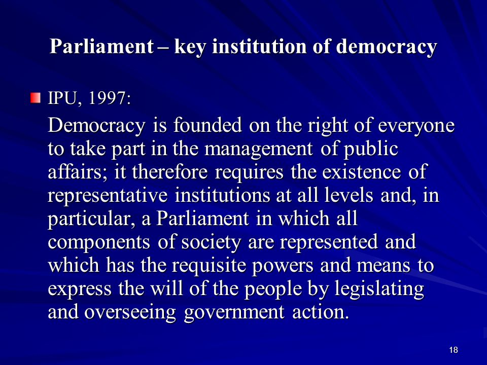 18 Parliament – key institution of democracy IPU, 1997: Democracy is founded on the right of everyone to take part in the management of public affairs