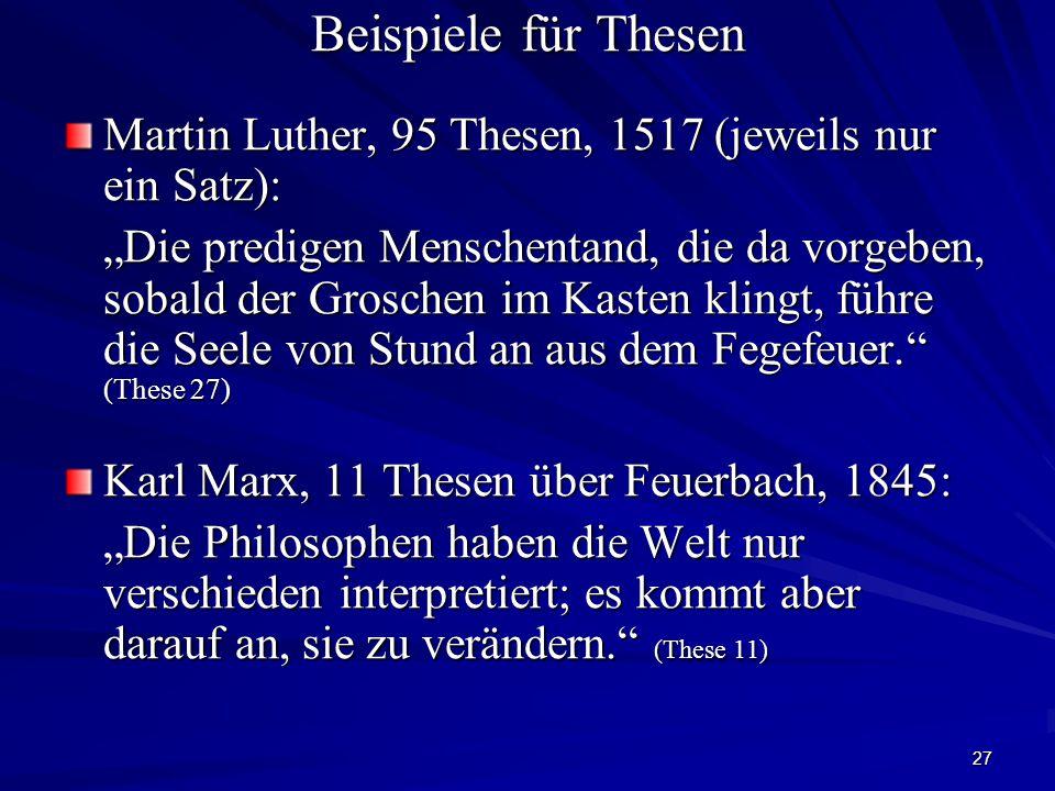 """27 Beispiele für Thesen Martin Luther, 95 Thesen, 1517 (jeweils nur ein Satz): """"Die predigen Menschentand, die da vorgeben, sobald der Groschen im Kasten klingt, führe die Seele von Stund an aus dem Fegefeuer. (These 27) Karl Marx, 11 Thesen über Feuerbach, 1845: """"Die Philosophen haben die Welt nur verschieden interpretiert; es kommt aber darauf an, sie zu verändern. (These 11)"""