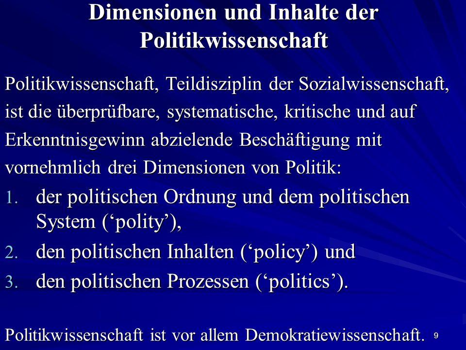 9 Dimensionen und Inhalte der Politikwissenschaft Politikwissenschaft, Teildisziplin der Sozialwissenschaft, ist die überprüfbare, systematische, kritische und auf Erkenntnisgewinn abzielende Beschäftigung mit vornehmlich drei Dimensionen von Politik: 1.