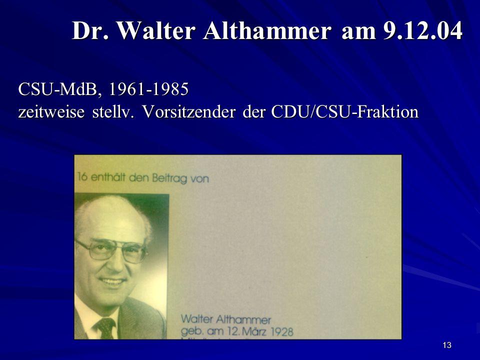 13 Dr. Walter Althammer am 9.12.04 CSU-MdB, 1961-1985 zeitweise stellv. Vorsitzender der CDU/CSU-Fraktion Dr. Walter Althammer am 9.12.04 CSU-MdB, 196