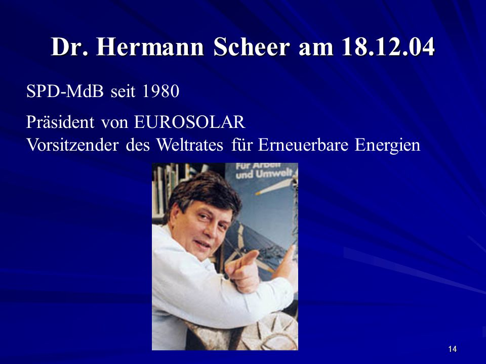 14 Dr. Hermann Scheer am 18.12.04 SPD-MdB seit 1980 Präsident von EUROSOLAR Vorsitzender des Weltrates für Erneuerbare Energien