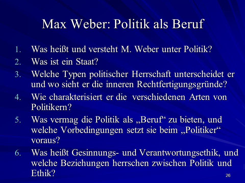 26 Max Weber: Politik als Beruf 1. Was heißt und versteht M. Weber unter Politik? 2. Was ist ein Staat? 3. Welche Typen politischer Herrschaft untersc