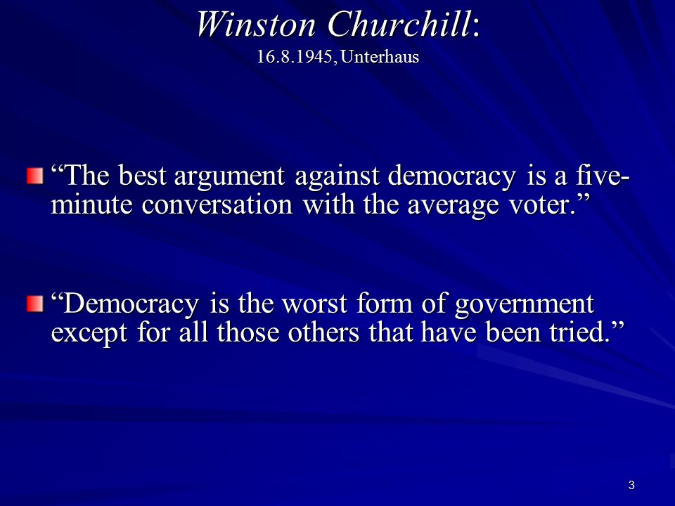 "3 Winston Churchill: 16.8.1945, Unterhaus ""The best argument against democracy is a five- minute conversation with the average voter."" ""Democracy is t"