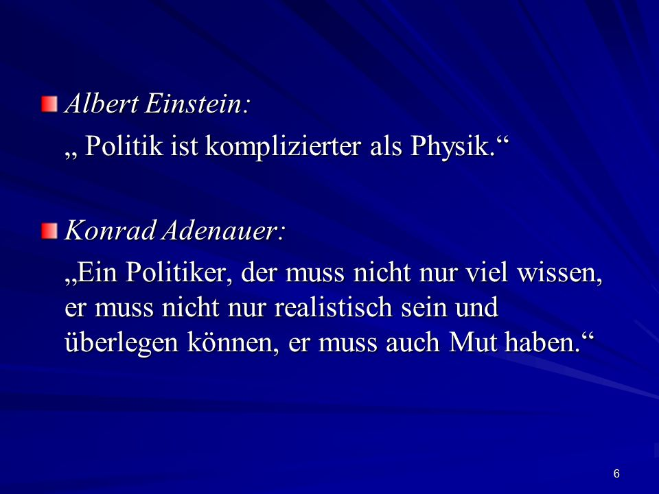 """6 Albert Einstein: """" Politik ist komplizierter als Physik."""" Konrad Adenauer: """"Ein Politiker, der muss nicht nur viel wissen, er muss nicht nur realist"""