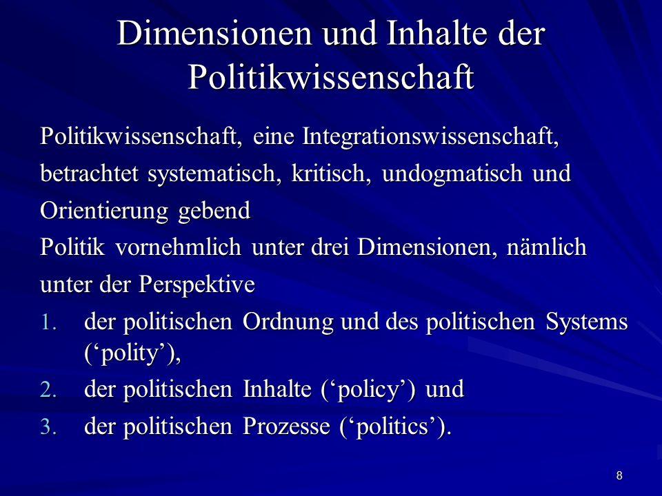8 Dimensionen und Inhalte der Politikwissenschaft Politikwissenschaft, eine Integrationswissenschaft, betrachtet systematisch, kritisch, undogmatisch und Orientierung gebend Politik vornehmlich unter drei Dimensionen, nämlich unter der Perspektive 1.