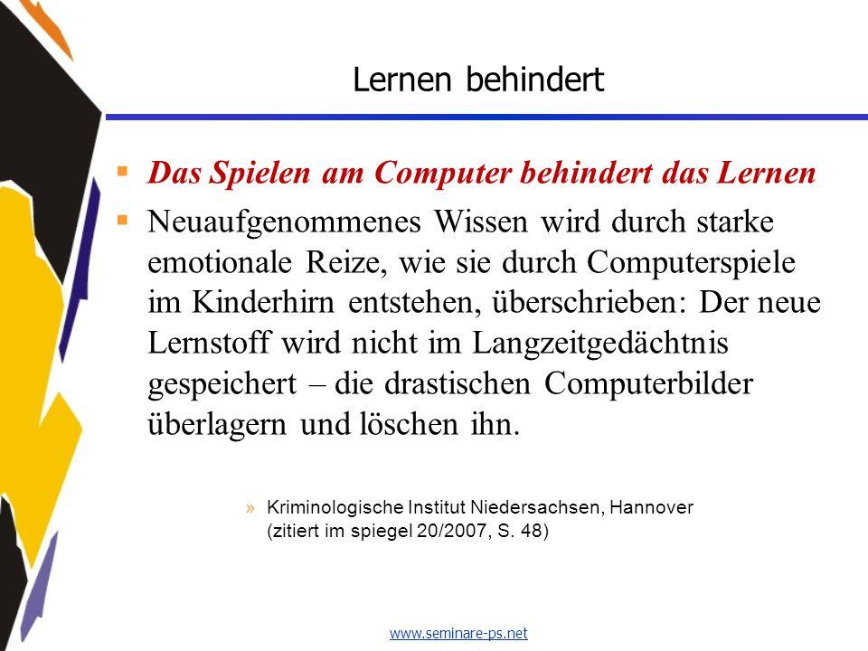 www.seminare-ps.net Lernen behindert  Das Spielen am Computer behindert das Lernen  Neuaufgenommenes Wissen wird durch starke emotionale Reize, wie