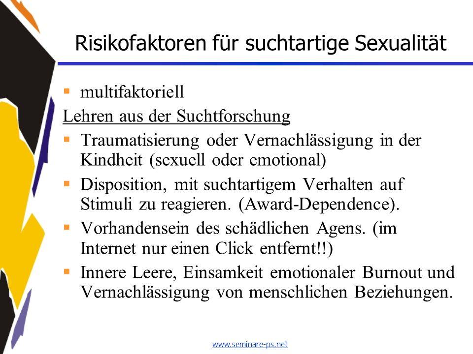 www.seminare-ps.net Risikofaktoren für suchtartige Sexualität  multifaktoriell Lehren aus der Suchtforschung  Traumatisierung oder Vernachlässigung