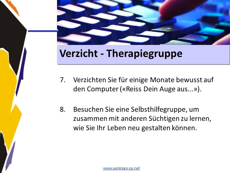www.seminare-ps.net Verzicht - Therapiegruppe 7.Verzichten Sie für einige Monate bewusst auf den Computer («Reiss Dein Auge aus...»). 8.Besuchen Sie e