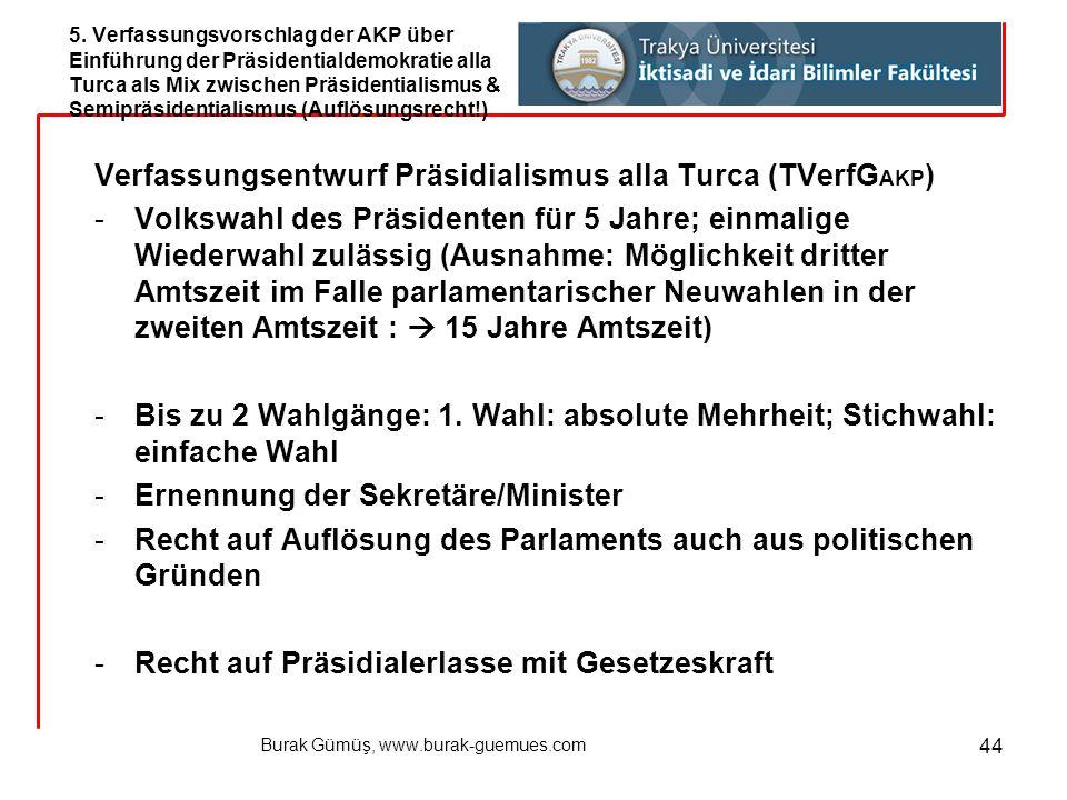 Burak Gümüş, www.burak-guemues.com 44 Verfassungsentwurf Präsidialismus alla Turca (TVerfG AKP ) -Volkswahl des Präsidenten für 5 Jahre; einmalige Wie