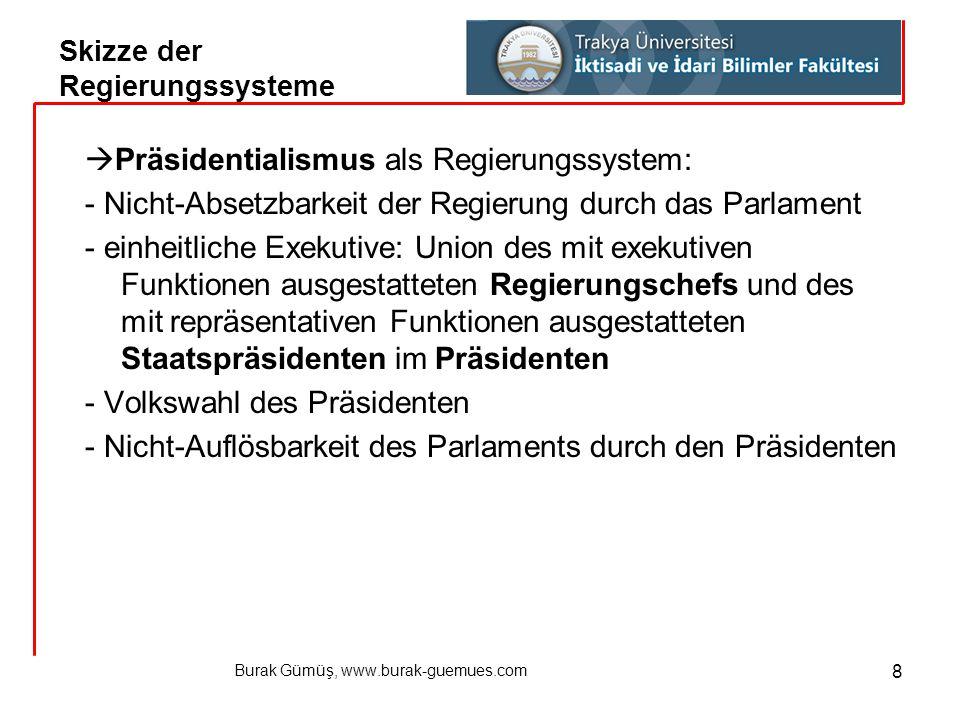 Burak Gümüş, www.burak-guemues.com 8  Präsidentialismus als Regierungssystem: - Nicht-Absetzbarkeit der Regierung durch das Parlament - einheitliche