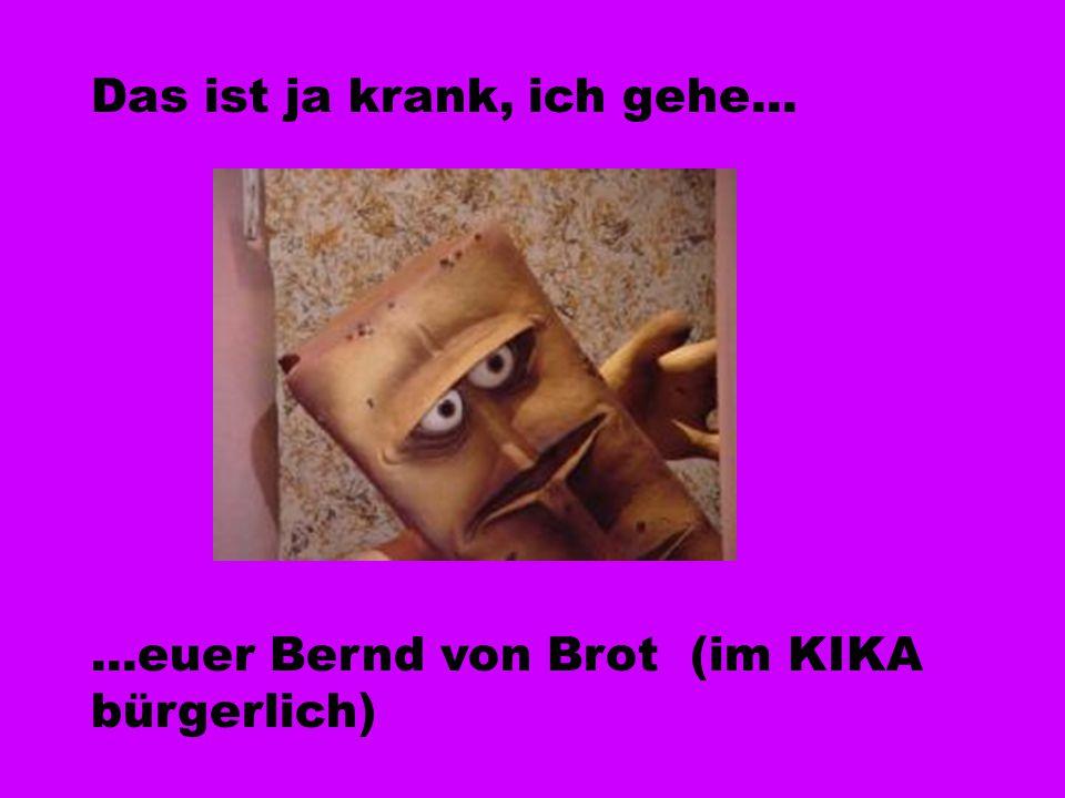 Das ist ja krank, ich gehe......euer Bernd von Brot (im KIKA bürgerlich)