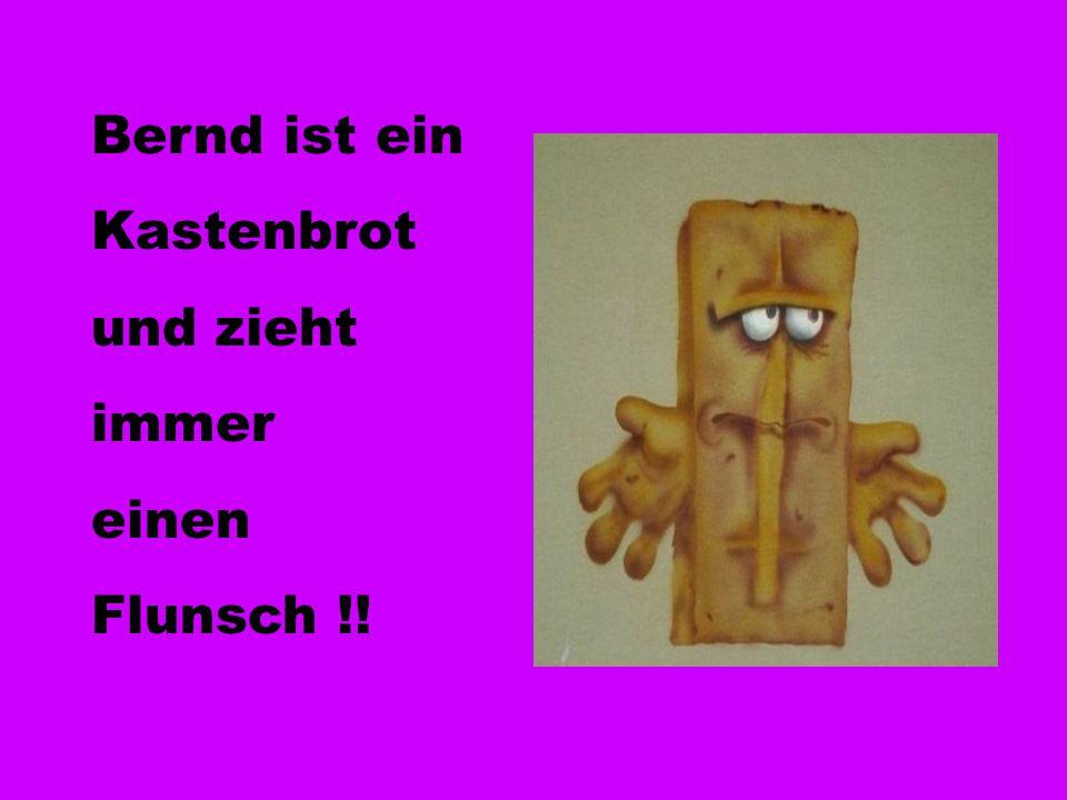 Bernd ist ein Kastenbrot und zieht immer einen Flunsch !!
