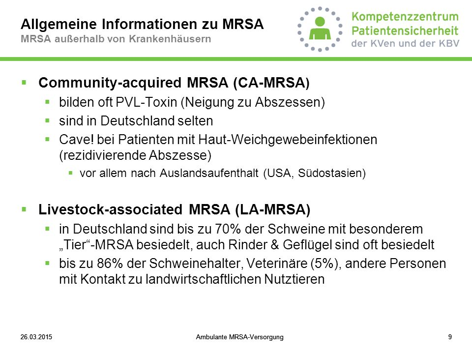 """26.03.2015Ambulante MRSA-Versorgung1026.03.2015Ambulante MRSA-Versorgung10  MRSA kann eine ganze Reihe klassischer """"Krankenhausinfektionen (Wundinfektionen, Harnwegsinfektionen, Lungenentzündungen, Knochenentzündungen etc.) auslösen  MRSA ist prinzipiell behandelbar (zahlreiche Antibiotika stehen noch zur Verfügung): Allgemeine Informationen zu MRSA MRSA außerhalb von Krankenhäusern."""