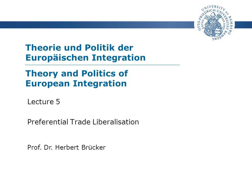 Theorie und Politik der Europäischen Integration Prof. Dr. Herbert Brücker Lecture 5 Preferential Trade Liberalisation Theory and Politics of European