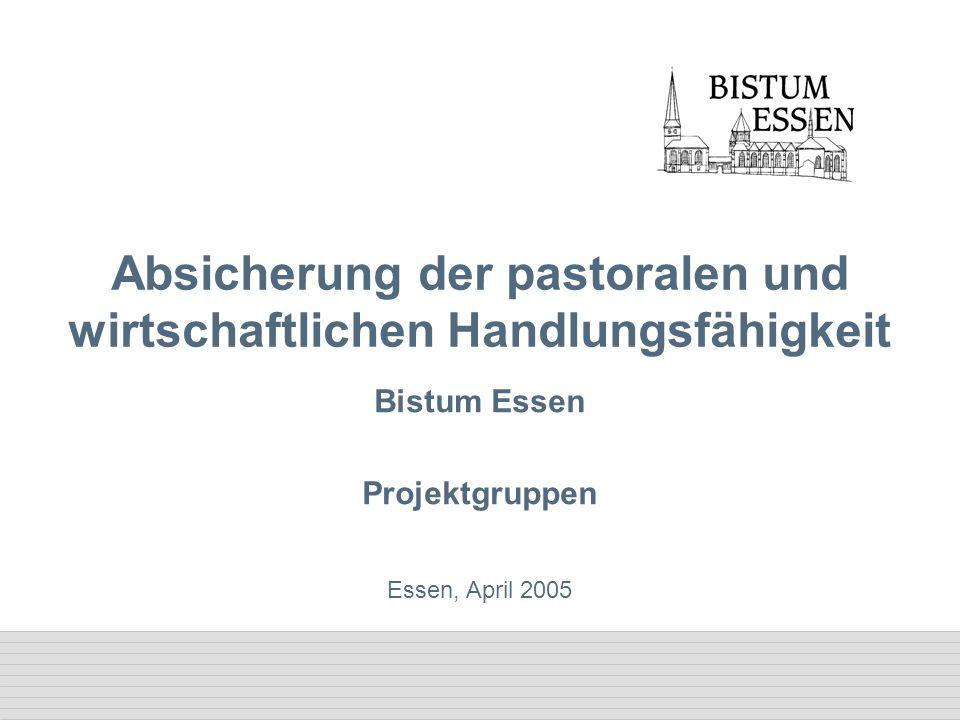 Essen, April 2005 Absicherung der pastoralen und wirtschaftlichen Handlungsfähigkeit Bistum Essen Projektgruppen