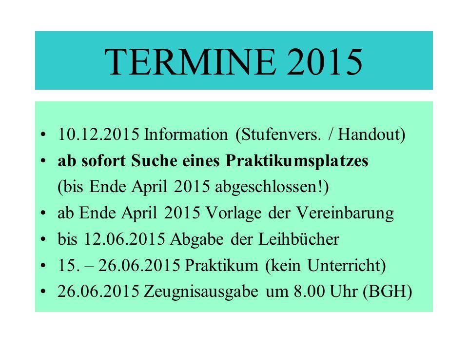 TERMINE 2015 10.12.2015 Information (Stufenvers. / Handout) ab sofort Suche eines Praktikumsplatzes (bis Ende April 2015 abgeschlossen!) ab Ende April