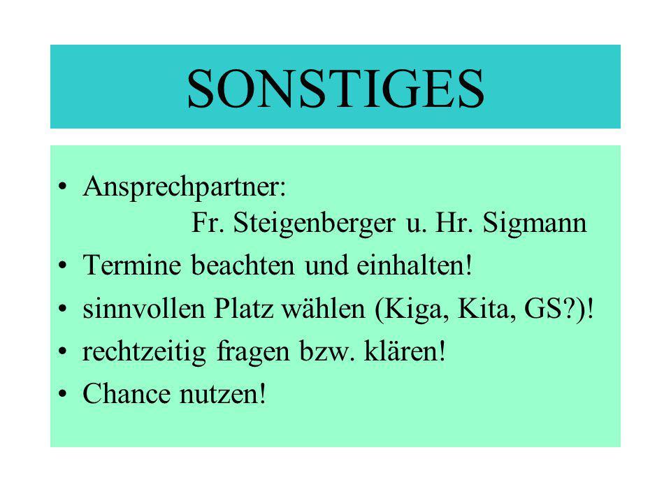 SONSTIGES Ansprechpartner: Fr. Steigenberger u. Hr. Sigmann Termine beachten und einhalten! sinnvollen Platz wählen (Kiga, Kita, GS?)! rechtzeitig fra